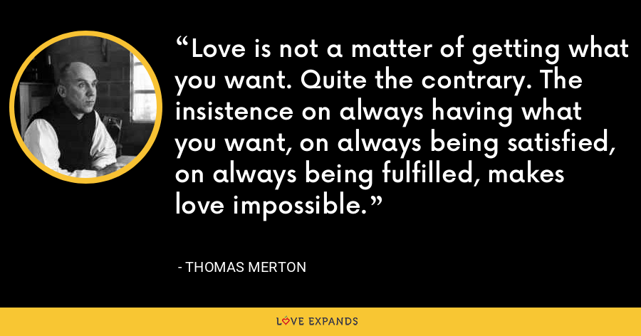 Love is not a matter of getting what you want. Quite the contrary. The insistence on always having what you want, on always being satisfied, on always being fulfilled, makes love impossible. - Thomas Merton
