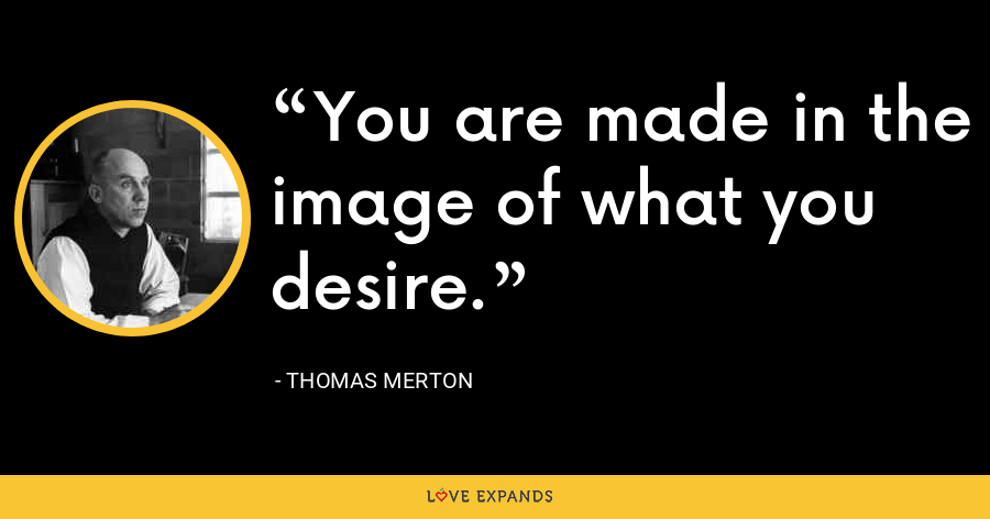 You are made in the image of what you desire. - Thomas Merton