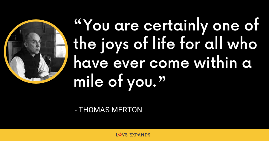 You are certainly one of the joys of life for all who have ever come within a mile of you. - Thomas Merton