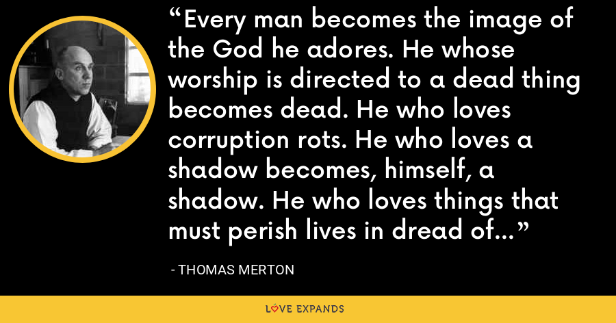 Every man becomes the image of the God he adores. He whose worship is directed to a dead thing becomes dead. He who loves corruption rots. He who loves a shadow becomes, himself, a shadow. He who loves things that must perish lives in dread of their perishing. - Thomas Merton