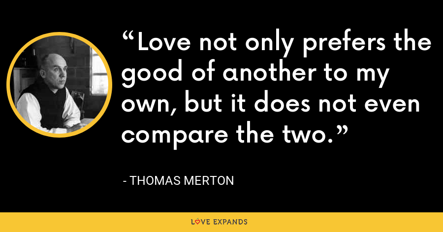 Love not only prefers the good of another to my own, but it does not even compare the two. - Thomas Merton