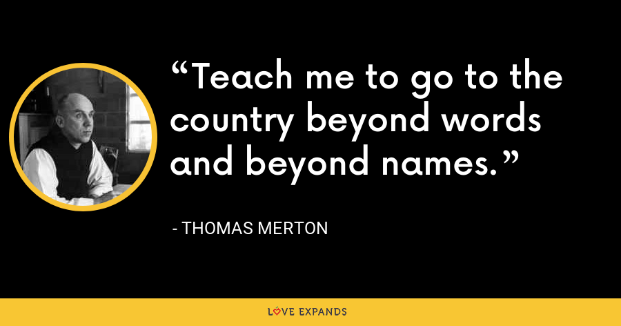 Teach me to go to the country beyond words and beyond names. - Thomas Merton