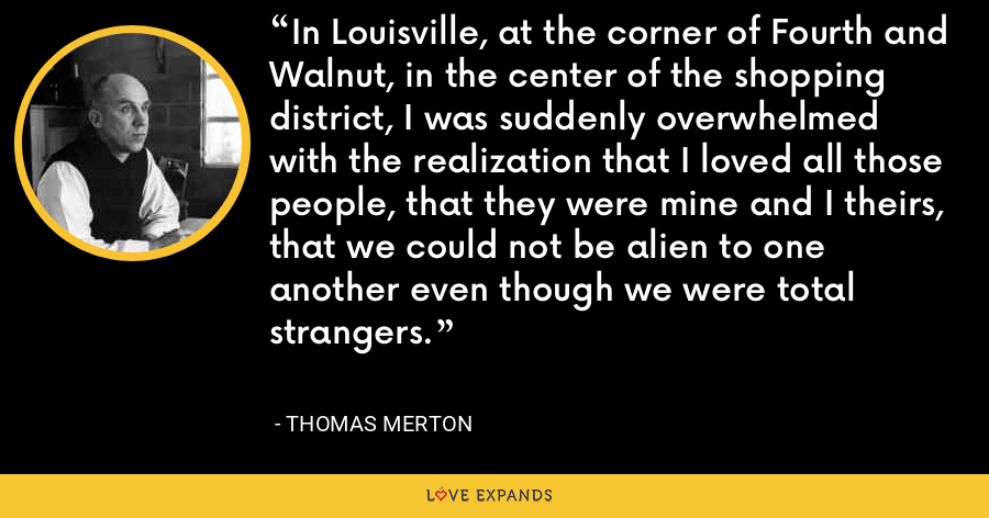 In Louisville, at the corner of Fourth and Walnut, in the center of the shopping district, I was suddenly overwhelmed with the realization that I loved all those people, that they were mine and I theirs, that we could not be alien to one another even though we were total strangers. - Thomas Merton