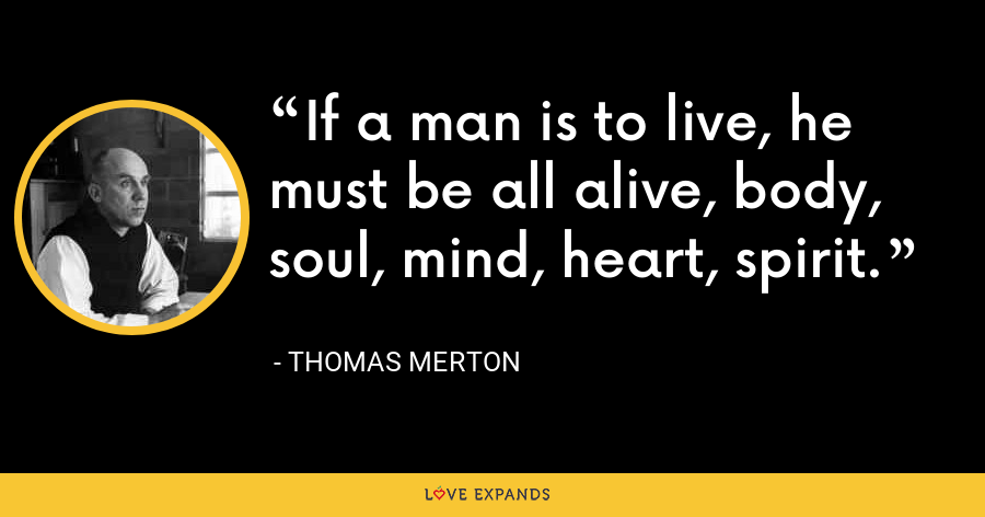 If a man is to live, he must be all alive, body, soul, mind, heart, spirit. - Thomas Merton