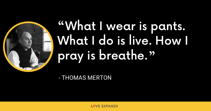What I wear is pants. What I do is live. How I pray is breathe. - Thomas Merton