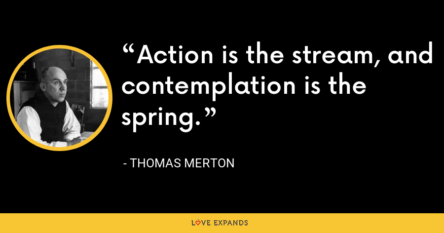Action is the stream, and contemplation is the spring. - Thomas Merton
