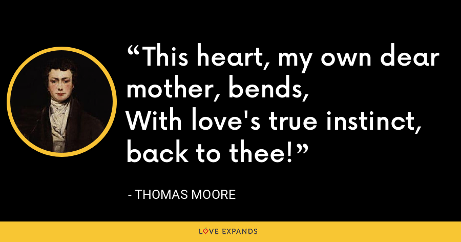 This heart, my own dear mother, bends,With love's true instinct, back to thee! - Thomas Moore