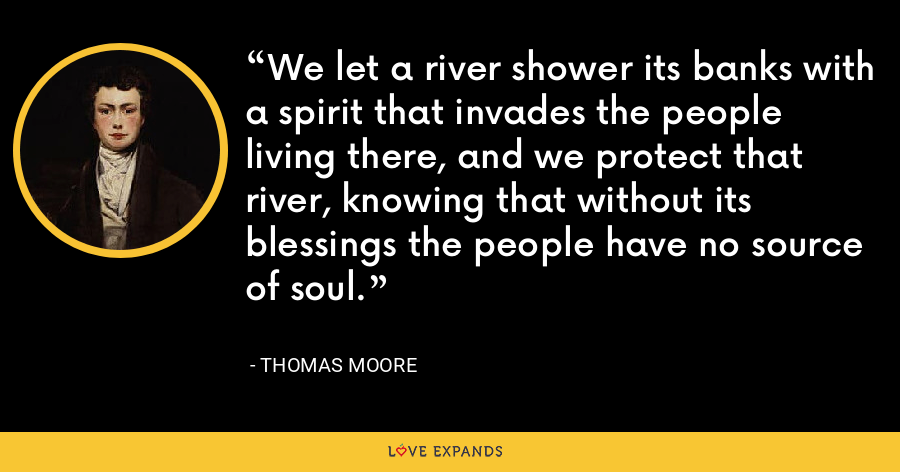 We let a river shower its banks with a spirit that invades the people living there, and we protect that river, knowing that without its blessings the people have no source of soul. - Thomas Moore