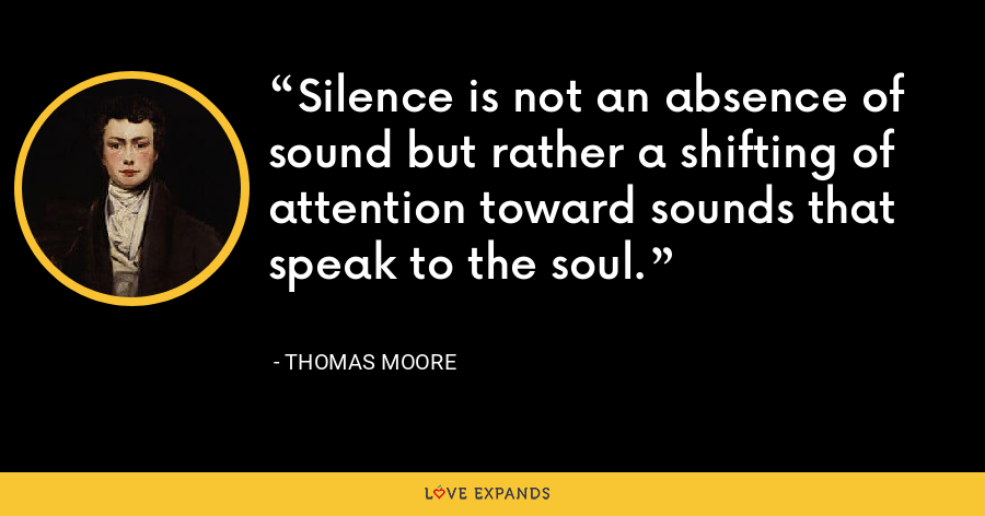 Silence is not an absence of sound but rather a shifting of attention toward sounds that speak to the soul. - Thomas Moore