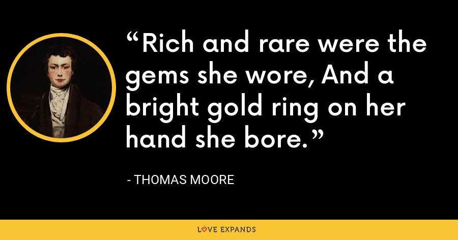 Rich and rare were the gems she wore, And a bright gold ring on her hand she bore. - Thomas Moore