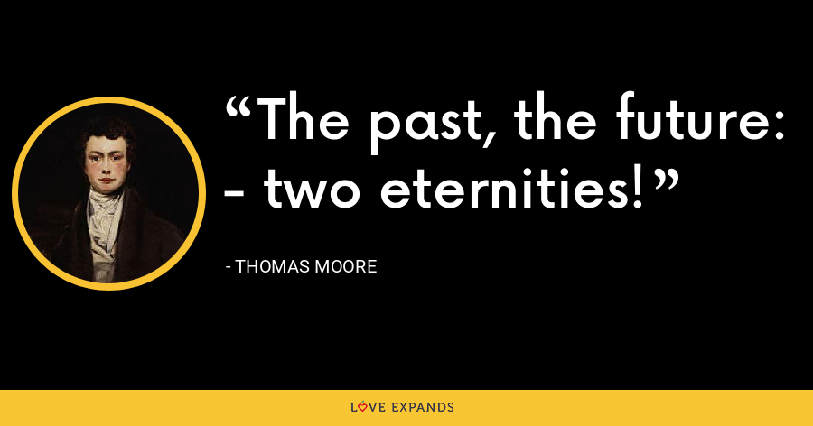 The past, the future: - two eternities! - Thomas Moore