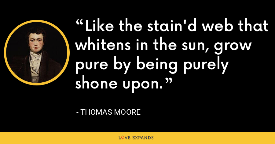 Like the stain'd web that whitens in the sun, grow pure by being purely shone upon. - Thomas Moore