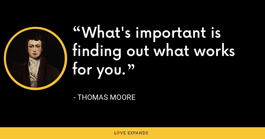 What's important is finding out what works for you. - Thomas Moore