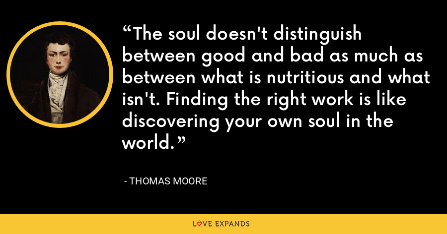 The soul doesn't distinguish between good and bad as much as between what is nutritious and what isn't. Finding the right work is like discovering your own soul in the world. - Thomas Moore