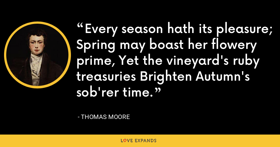 Every season hath its pleasure; Spring may boast her flowery prime, Yet the vineyard's ruby treasuries Brighten Autumn's sob'rer time. - Thomas Moore