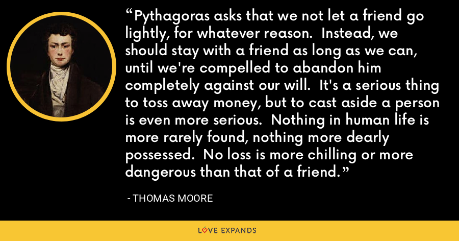 Pythagoras asks that we not let a friend go lightly, for whatever reason.  Instead, we should stay with a friend as long as we can, until we're compelled to abandon him completely against our will.  It's a serious thing to toss away money, but to cast aside a person is even more serious.  Nothing in human life is more rarely found, nothing more dearly possessed.  No loss is more chilling or more dangerous than that of a friend. - Thomas Moore
