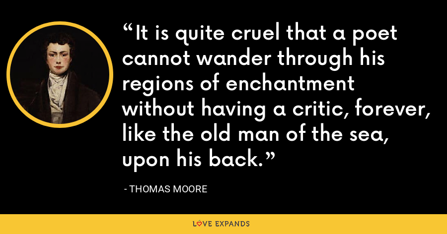 It is quite cruel that a poet cannot wander through his regions of enchantment without having a critic, forever, like the old man of the sea, upon his back. - Thomas Moore