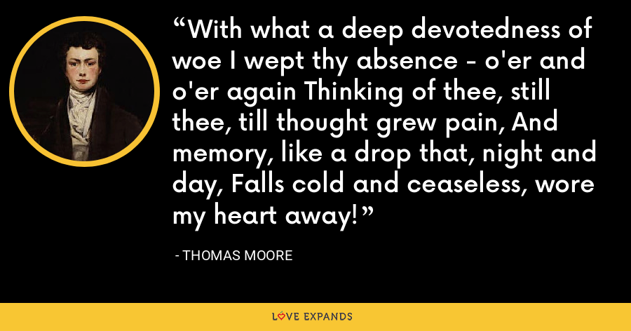 With what a deep devotedness of woe I wept thy absence - o'er and o'er again Thinking of thee, still thee, till thought grew pain, And memory, like a drop that, night and day, Falls cold and ceaseless, wore my heart away! - Thomas Moore
