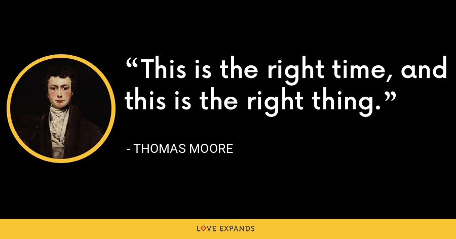 This is the right time, and this is the right thing. - Thomas Moore
