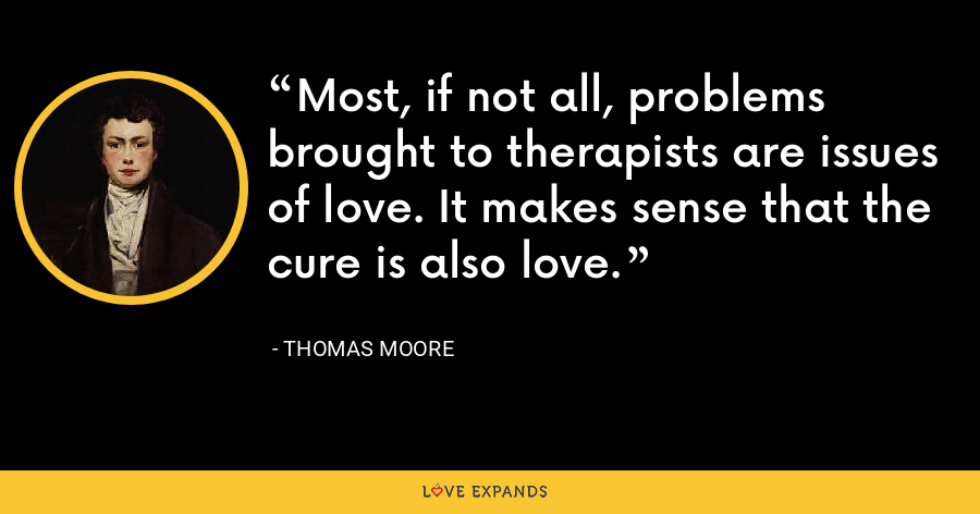 Most, if not all, problems brought to therapists are issues of love. It makes sense that the cure is also love. - Thomas Moore