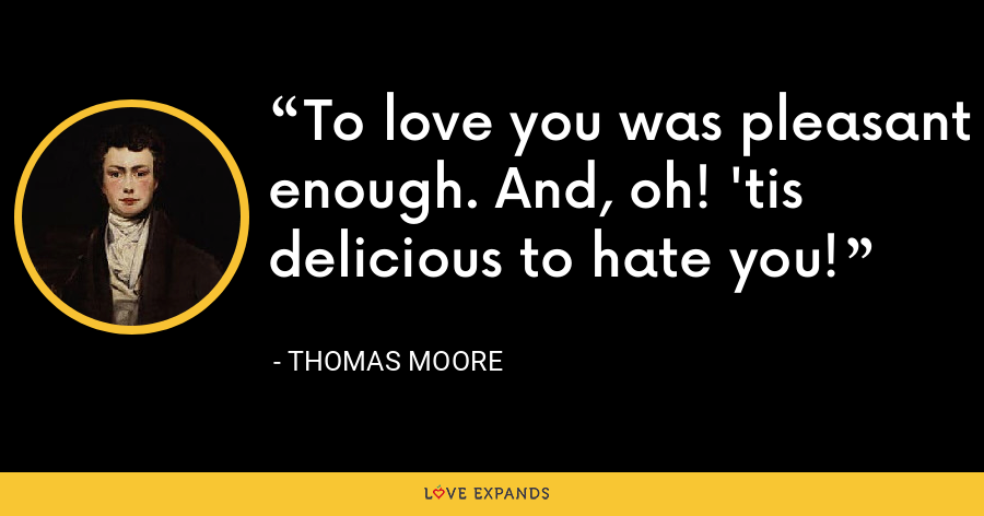 To love you was pleasant enough. And, oh! 'tis delicious to hate you! - Thomas Moore