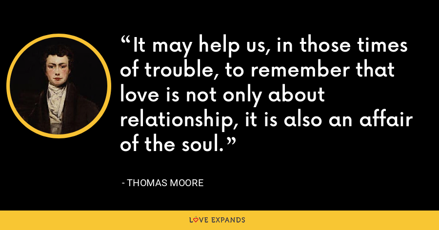 It may help us, in those times of trouble, to remember that love is not only about relationship, it is also an affair of the soul. - Thomas Moore