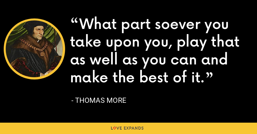 What part soever you take upon you, play that as well as you can and make the best of it. - Thomas More