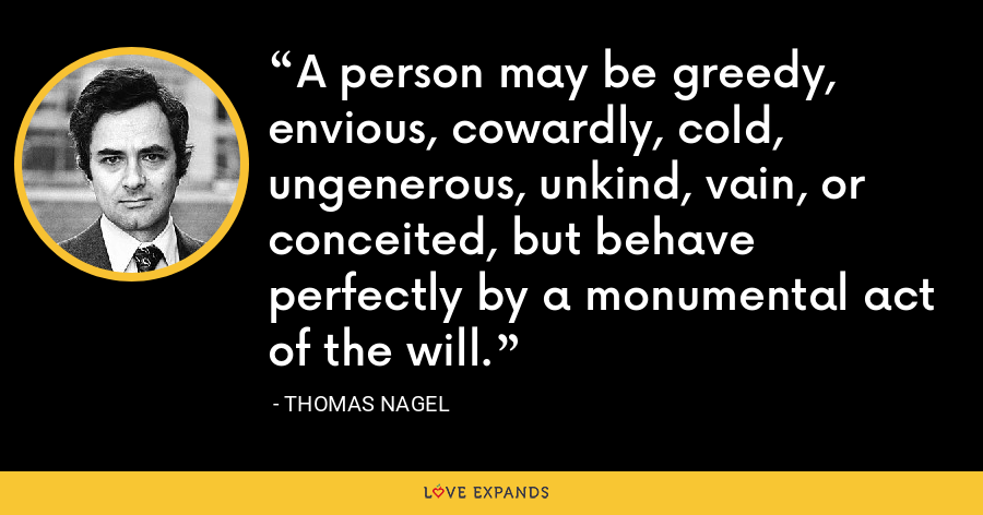 A person may be greedy, envious, cowardly, cold, ungenerous, unkind, vain, or conceited, but behave perfectly by a monumental act of the will. - Thomas Nagel
