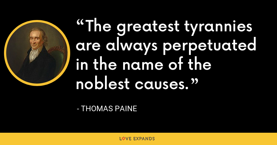 The greatest tyrannies are always perpetuated in the name of the noblest causes. - thomas paine