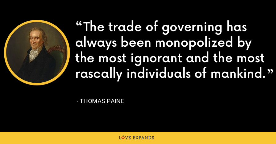 The trade of governing has always been monopolized by the most ignorant and the most rascally individuals of mankind. - thomas paine