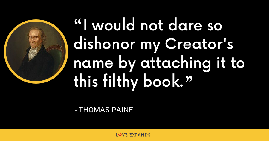 I would not dare so dishonor my Creator's name by attaching it to this filthy book. - thomas paine
