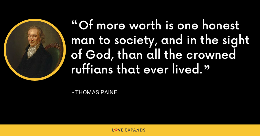 Of more worth is one honest man to society, and in the sight of God, than all the crowned ruffians that ever lived. - thomas paine