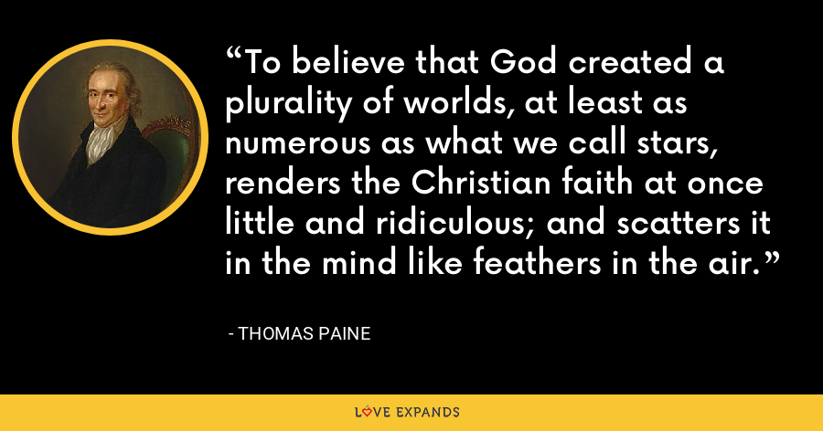 To believe that God created a plurality of worlds, at least as numerous as what we call stars, renders the Christian faith at once little and ridiculous; and scatters it in the mind like feathers in the air. - thomas paine