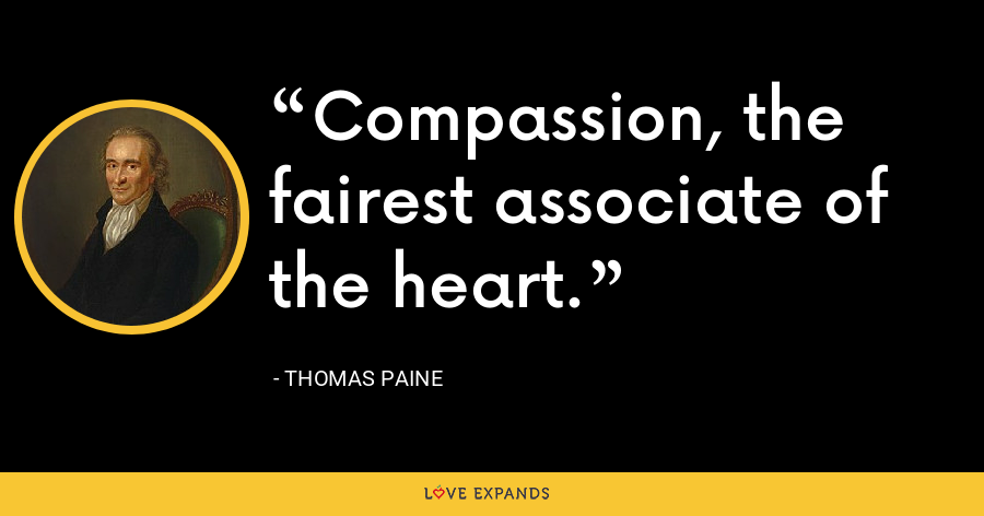Compassion, the fairest associate of the heart. - thomas paine
