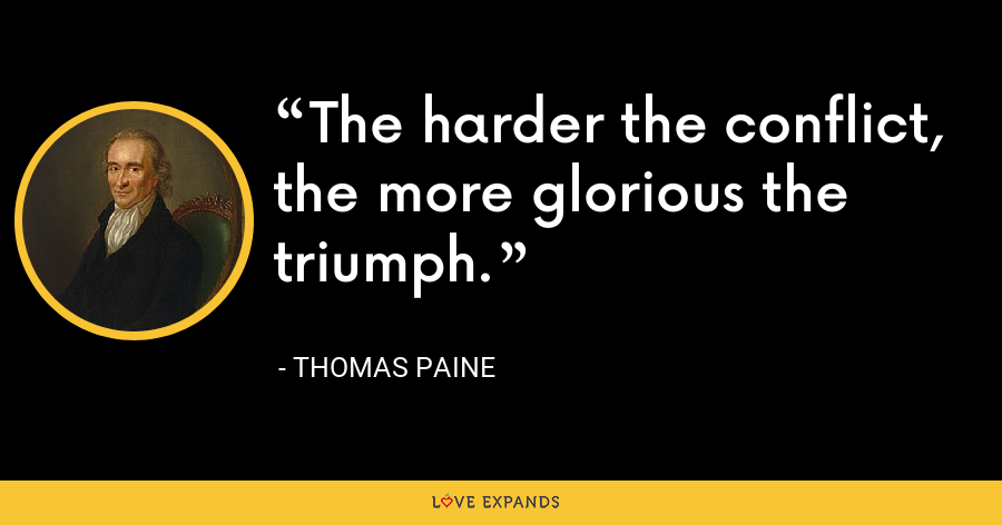 The harder the conflict, the more glorious the triumph. - thomas paine