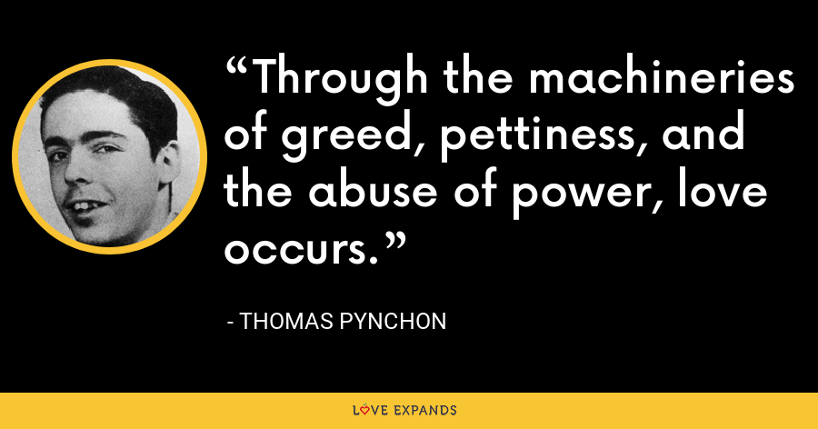 Through the machineries of greed, pettiness, and the abuse of power, love occurs. - Thomas Pynchon