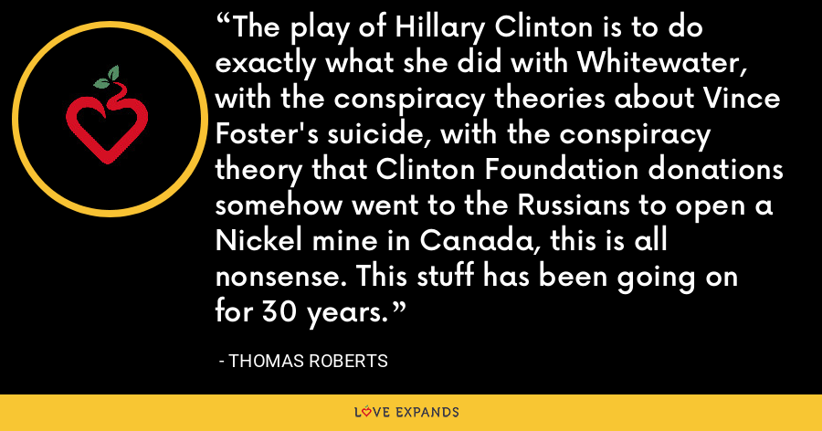 The play of Hillary Clinton is to do exactly what she did with Whitewater, with the conspiracy theories about Vince Foster's suicide, with the conspiracy theory that Clinton Foundation donations somehow went to the Russians to open a Nickel mine in Canada, this is all nonsense. This stuff has been going on for 30 years. - Thomas Roberts