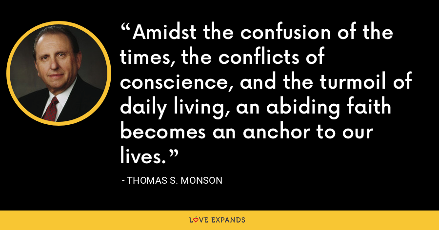 Amidst the confusion of the times, the conflicts of conscience, and the turmoil of daily living, an abiding faith becomes an anchor to our lives. - Thomas S. Monson