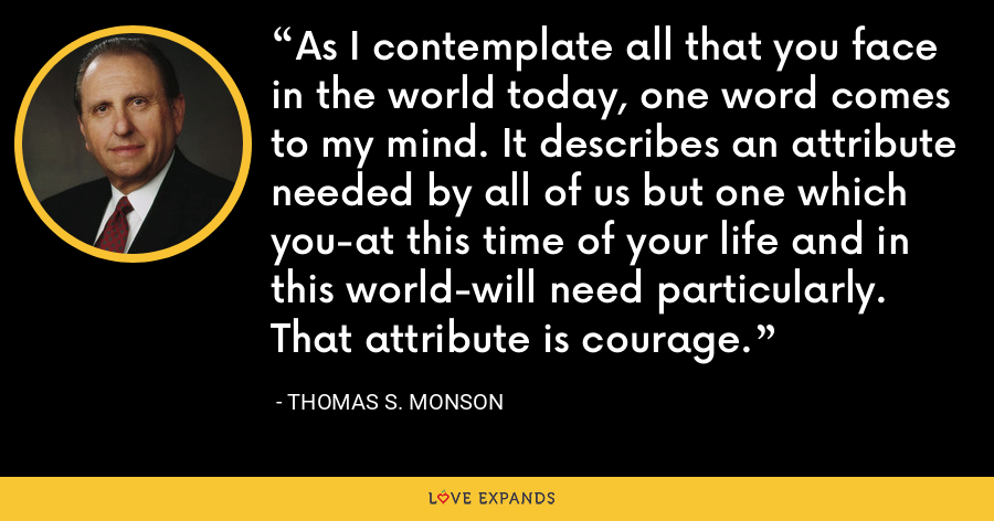 As I contemplate all that you face in the world today, one word comes to my mind. It describes an attribute needed by all of us but one which you-at this time of your life and in this world-will need particularly. That attribute is courage. - Thomas S. Monson
