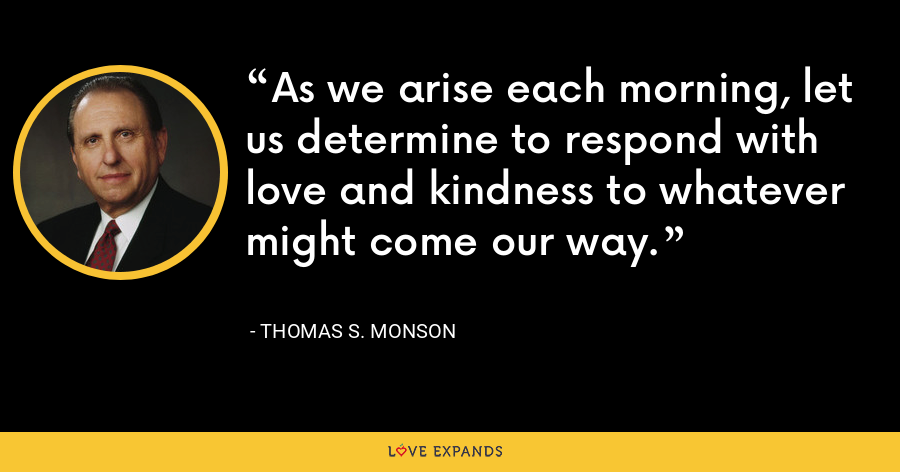 As we arise each morning, let us determine to respond with love and kindness to whatever might come our way. - Thomas S. Monson