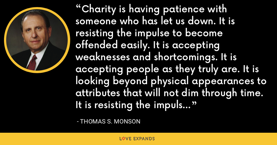 Charity is having patience with someone who has let us down. It is resisting the impulse to become offended easily. It is accepting weaknesses and shortcomings. It is accepting people as they truly are. It is looking beyond physical appearances to attributes that will not dim through time. It is resisting the impulse to categorize others. - Thomas S. Monson