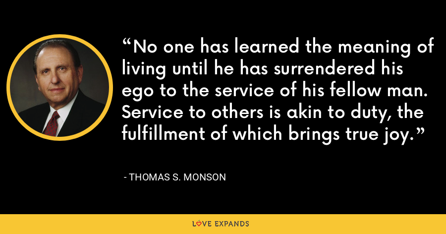 No one has learned the meaning of living until he has surrendered his ego to the service of his fellow man. Service to others is akin to duty, the fulfillment of which brings true joy. - Thomas S. Monson
