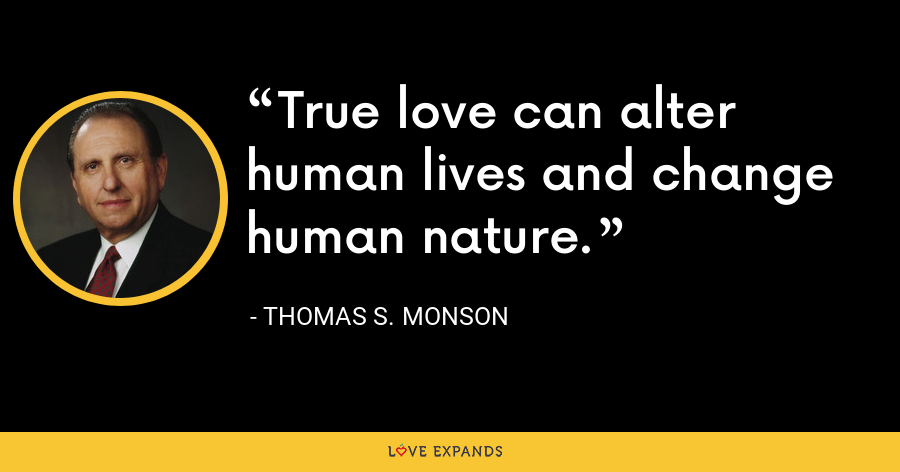 True love can alter human lives and change human nature. - Thomas S. Monson