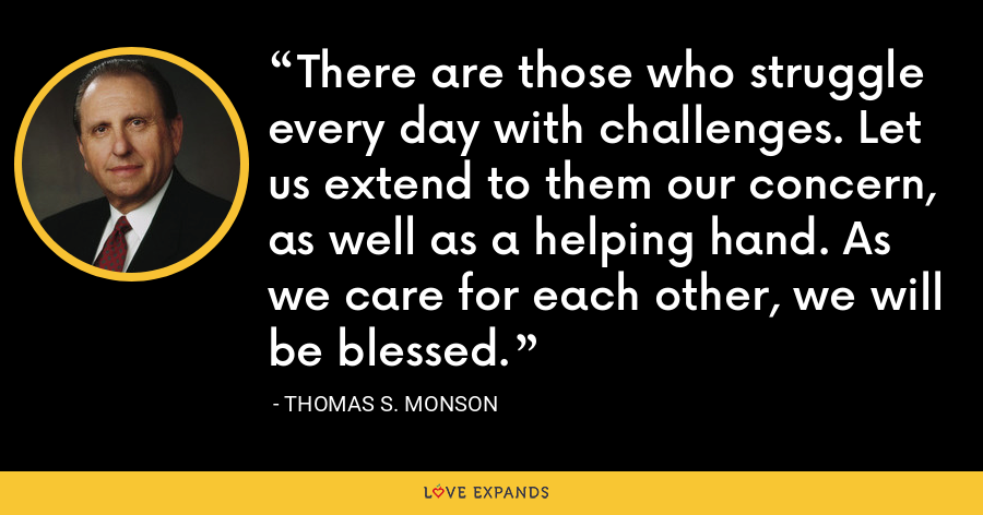 There are those who struggle every day with challenges. Let us extend to them our concern, as well as a helping hand. As we care for each other, we will be blessed. - Thomas S. Monson