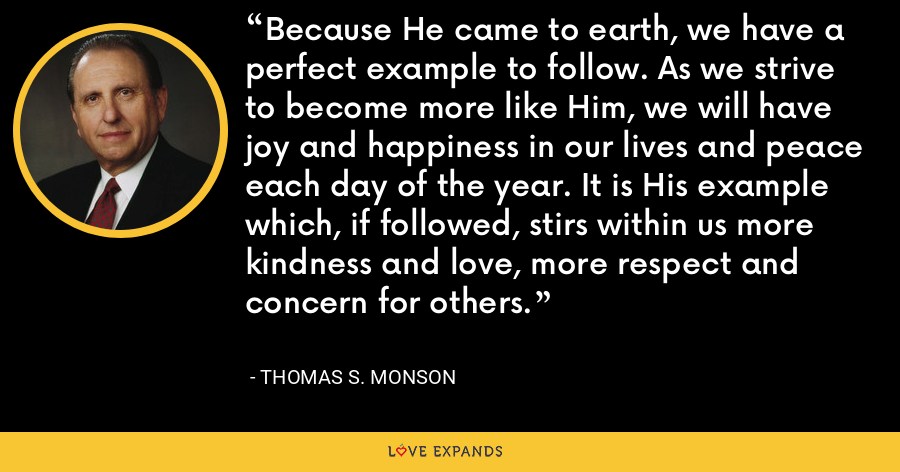 Because He came to earth, we have a perfect example to follow. As we strive to become more like Him, we will have joy and happiness in our lives and peace each day of the year. It is His example which, if followed, stirs within us more kindness and love, more respect and concern for others. - Thomas S. Monson