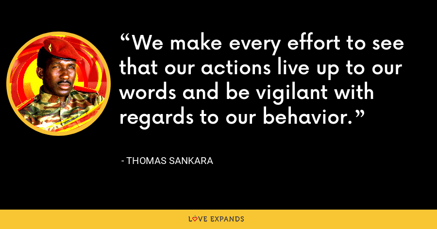 We make every effort to see that our actions live up to our words and be vigilant with regards to our behavior. - Thomas Sankara