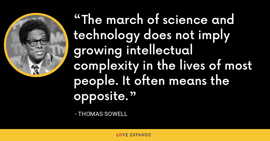The march of science and technology does not imply growing intellectual complexity in the lives of most people. It often means the opposite. - Thomas Sowell