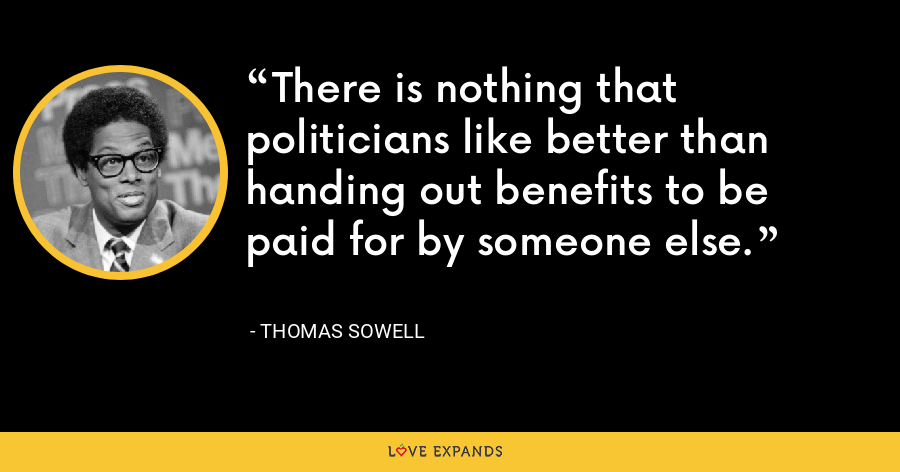 There is nothing that politicians like better than handing out benefits to be paid for by someone else. - Thomas Sowell