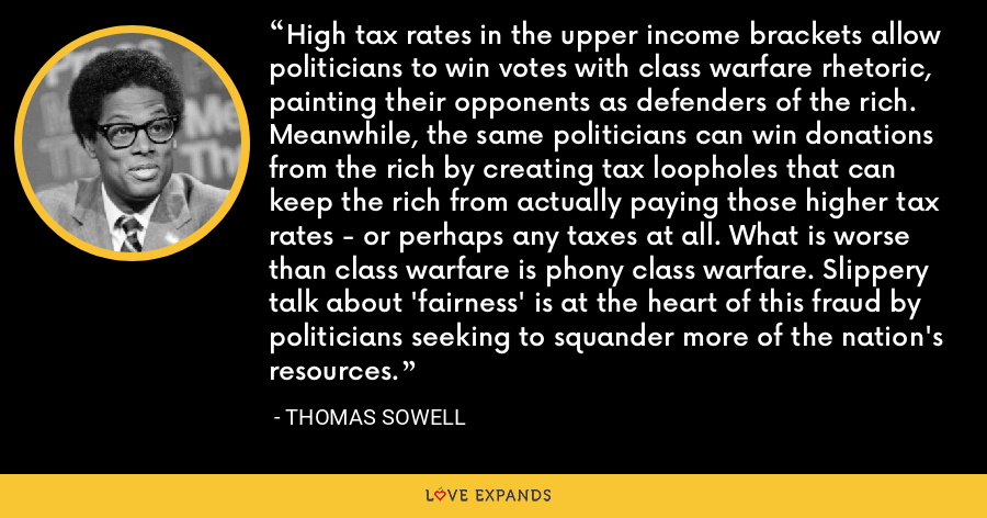 High tax rates in the upper income brackets allow politicians to win votes with class warfare rhetoric, painting their opponents as defenders of the rich. Meanwhile, the same politicians can win donations from the rich by creating tax loopholes that can keep the rich from actually paying those higher tax rates - or perhaps any taxes at all. What is worse than class warfare is phony class warfare. Slippery talk about 'fairness' is at the heart of this fraud by politicians seeking to squander more of the nation's resources. - Thomas Sowell