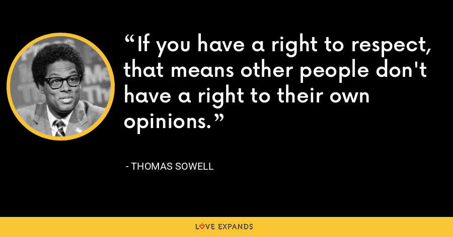 If you have a right to respect, that means other people don't have a right to their own opinions. - Thomas Sowell